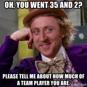Willy Wonka - Oh, you went 35 and 2? Please tell me about how much of a team player you are.