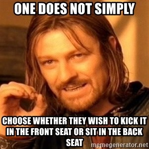 One Does Not Simply - One does not simply choose whether they wish to kick it in the front seat or sit in the back seat