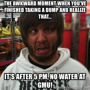 shithead travis - The awkward moment when you've finished taking a dump and realize that... it's after 5 pm, no water at gmu!