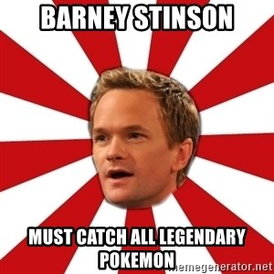 Barny Stinson - BARNEY STINSON MUST CATCH ALL LEGENDARY POKEMON