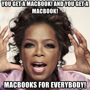 oprah - You get a MacBook! And you get a MacBook! MacBooks for everybody!
