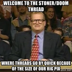 DrewCarey - WELCOME TO THE STONER/DOOM THREAD WHERE THREADS GO BY QUICK BECAUE OF THE SIZE OF OUR RIG PIX