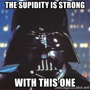 Darth Vader - THE SUPIDITY IS STRONG WITH THIS ONE