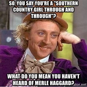 """Willy Wonka - So, you say you're a """"southern country girl through and through""""? what do you mean you haven't heard of merle haggard?"""