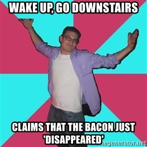 Douchebag Roommate - Wake up, go downstairs Claims that the Bacon just 'Disappeared'