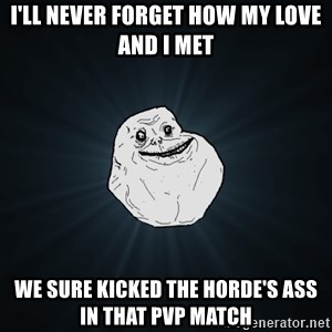 Forever Alone - I'll never forget how my love and i met we sure kicked the horde's ass in that pvp match