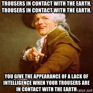 Joseph Ducreux - Trousers in contact with the earth, trousers in contact with the earth. You give the appearance of a lack of INTELLIGENCE when your trousers are in contact with the earth
