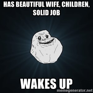 Forever Alone - Has beautIful wIfe, chIldren, solid job Wakes up