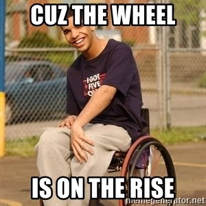 Drake Wheelchair - cuz the wheel  is on the rise