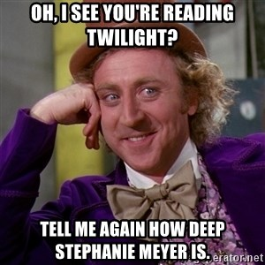 Willy Wonka - oh, i see you're reading twilight? tell me again how deep stephanie meyer is.