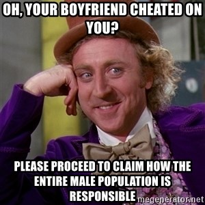 Willy Wonka - oh, your boyfriend cheated on you? please proceed to claim how the entire male population is responsible