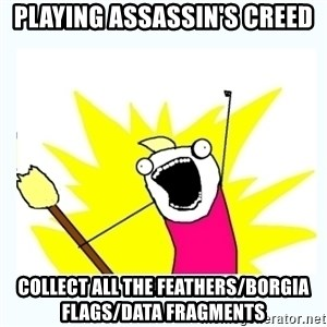 All the things - Playing assassin's creed collect all the feathers/borgia flags/data fragments