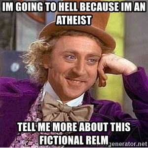 Willy Wonka - im going to hell because im an atheist tell me more about this fictional relm
