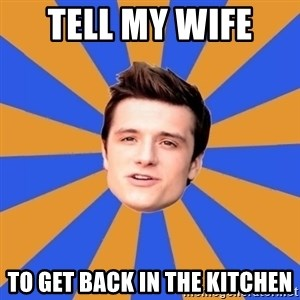 typical josh - Tell My Wife  To get Back In The Kitchen