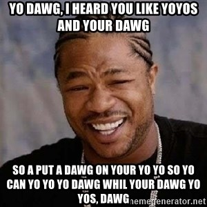 Yo Dawg - yo dawg, i heard you like yoyos and your dawg so a put a dawg on your yo yo so yo can yo yo yo dawg whil your dawg yo yos, dawg