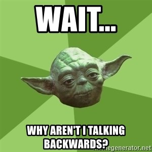 Advice Yoda Gives - wait...  why aren't i talking backwards?