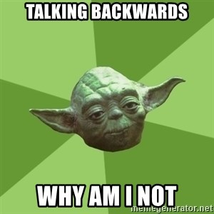 Advice Yoda Gives - talking backwards why am i not