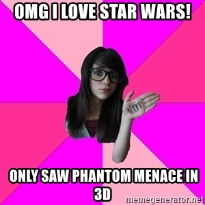 Idiot Nerd Girl - omg i love star wars!  only saw phantom menace in 3d