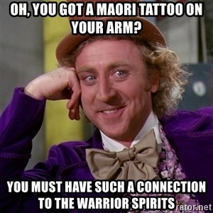 Willy Wonka - Oh, You got a maori tattoo on your arm? You must have such a connection to the warrior spirits