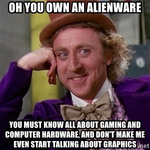 Willy Wonka - oh you own an alienware you must know all about gaming and computer hardware, and don't make me even start talking about graphics