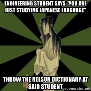 """Japanese Language Student Ghost - Engineering student says """"You are Just studying Japanese Language"""" Throw the Nelson dictionary at said student"""
