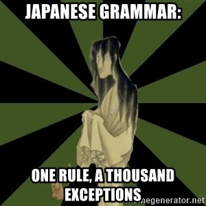 Japanese Language Student Ghost - JAPANESE GRAMMAR: ONE RULE, A THOUSAND EXCEPTIONS