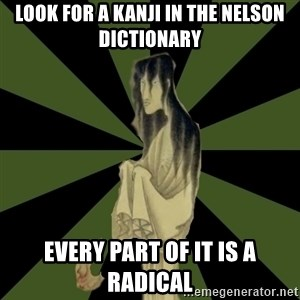 Japanese Language Student Ghost - LOOK FOR A KANJI IN THE NELSON DICTIONARY EVERY PART OF IT IS A RADICAL