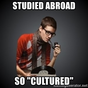 """snobbish - studied abroad so """"cultured"""""""