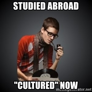 "snobbish - studied abroad ""cultured"" now"