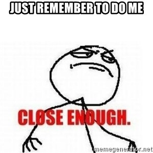 Close Enough - just remember to do me
