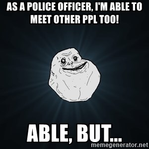 Forever Alone - As a police officer, I'm able to meet other ppl too! able, but...