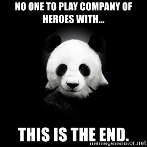 SuicidePanda - No one to play company of heroes with... This is the end.
