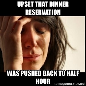 First World Problems - UPSET THAT DINNER RESERVATION WAS PUSHED BACK TO HALF HOUR