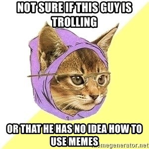 Hipster Cat - NOT SURE IF THIS GUY IS TROLLING OR THAT HE HAS NO IDEA HOW TO USE MEMES