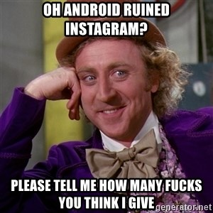 Willy Wonka - oh android ruined instagram? please tell me how many fucks you think i give