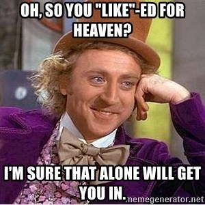 "Willy Wonka - Oh, so you ""like""-ed for heaven? i'm sure that alone will get you in."