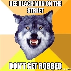 Courage Wolf - SEE BLACK MAN ON THE STREET DON'T GET ROBBED