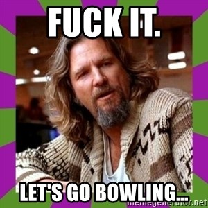 Dudeism - Fuck It. Let's Go Bowling...