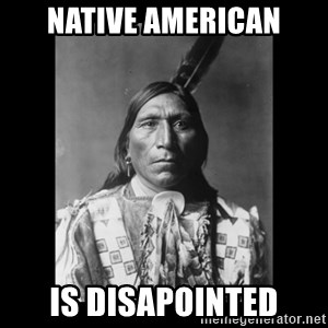 Native american - Native american is disapointed