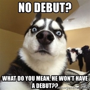 Surprised Husky - No debut? what do you mean, he won't have a debut??