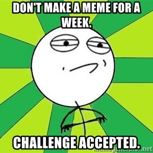 Challenge Accepted 2 - don't make a meme for a week. challenge accepted.