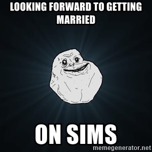Forever Alone - Looking forward to getting married on sims