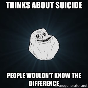 Forever Alone - Thinks about suicide  People wouldn't know the difference