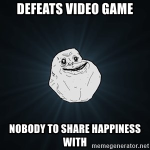 Forever Alone - Defeats video game Nobody to share happiness with