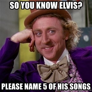 Willy Wonka - so you know elvis? please name 5 of his songs