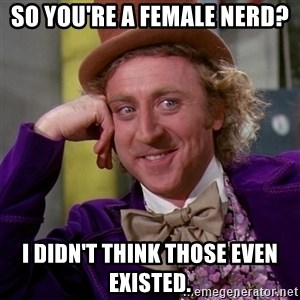 Willy Wonka - So you're a female nerd? I didn't think those even existed.