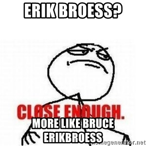 Close Enough - erik broess? more like bruce erikbroess