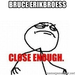 Close Enough - bruce erikbroess
