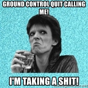 Disturbed Bowie - Ground control quit calling me! I'm taking a shit!