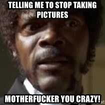 Samuel Jackson  - Telling me to stop taking pictures motherfucker you crazy!